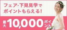 ブライダルフェア、下見・見学に参加して10,000(最大)ポイントプレゼント!