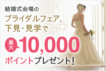 結婚式場のブライダルフェア・試食会、下見・見学で、最大10,000ポイン>トプレゼント